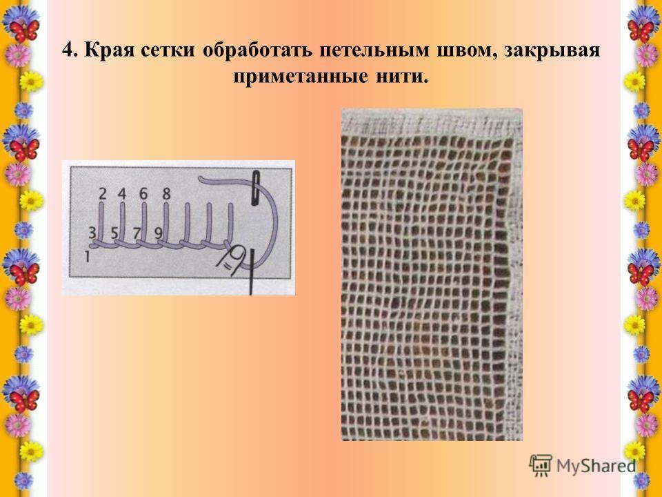 4. Края сетки обработать петельным швом, закрывая приметанные нити.