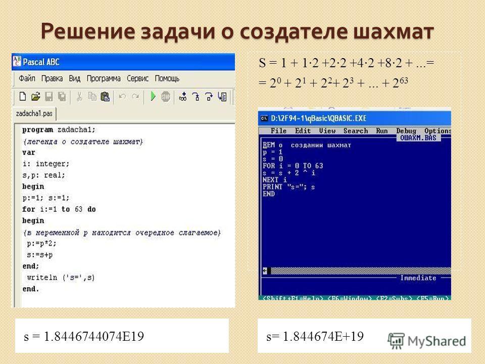 Решение задачи о создателе шахмат s = 1.8446744074Е19s= 1.844674Е+19 S = 1 + 12 +22 +42 +82 +...= = 2 0 + 2 1 + 2 2 + 2 3 +... + 2 63