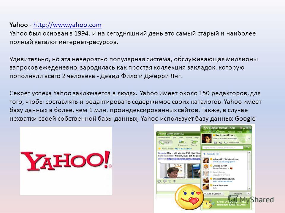 Yahoo - http://www.yahoo.comhttp://www.yahoo.com Yahoo был основан в 1994, и на сегодняшний день это самый старый и наиболее полный каталог интернет-ресурсов. Удивительно, но эта невероятно популярная система, обслуживающая миллионы запросов ежеденев