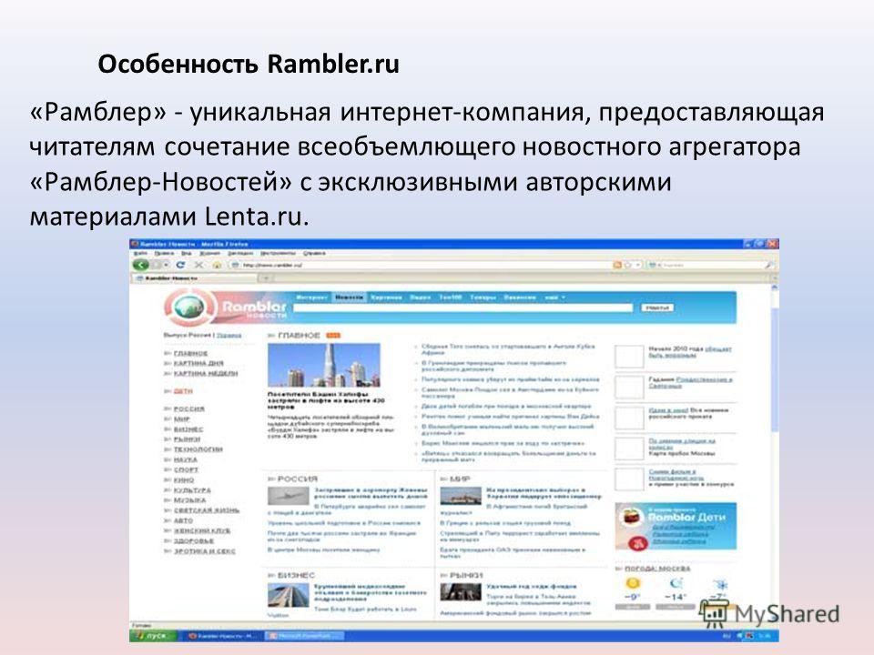 «Рамблер» - уникальная интернет-компания, предоставляющая читателям сочетание всеобъемлющего новостного агрегатора «Рамблер-Новостей» с эксклюзивными авторскими материалами Lenta.ru. Особенность Rambler.ru