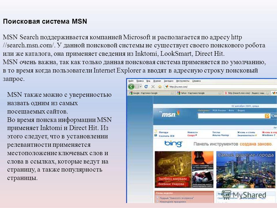Поисковая система MSN MSN Search поддерживается компанией Microsoft и располагается по адресу http //search.msn.com/. У данной поисковой системы не существует своего поискового робота или же каталога, она применяет сведения из Inktomi, LookSmart, Dir