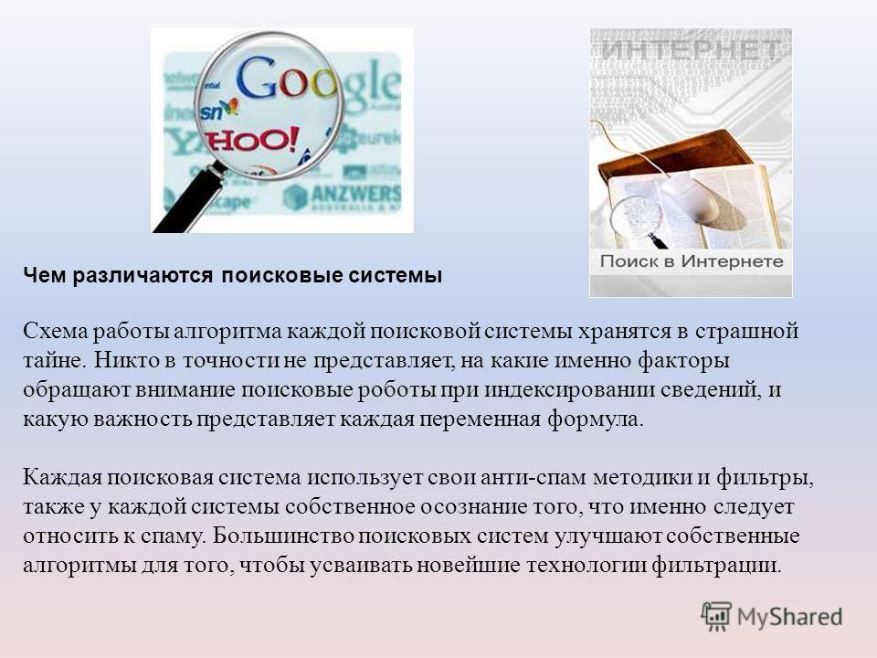 Чем различаются поисковые системы Схема работы алгоритма каждой поисковой системы хранятся в страшной тайне. Никто в точности не представляет, на какие именно факторы обращают внимание поисковые роботы при индексировании сведений, и какую важность пр