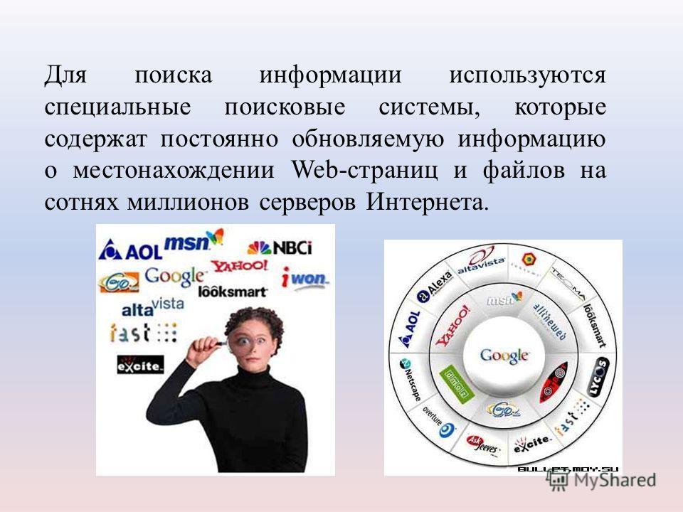 Для поиска информации используются специальные поисковые системы, которые содержат постоянно обновляемую информацию о местонахождении Web-страниц и файлов на сотнях миллионов серверов Интернета.