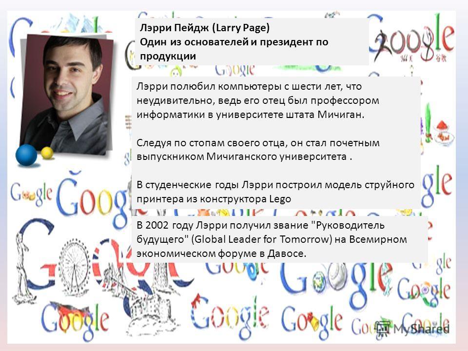 Лэрри Пейдж (Larry Page) Один из основателей и президент по продукции Лэрри полюбил компьютеры с шести лет, что неудивительно, ведь его отец был профессором информатики в университете штата Мичиган. Следуя по стопам своего отца, он стал почетным выпу