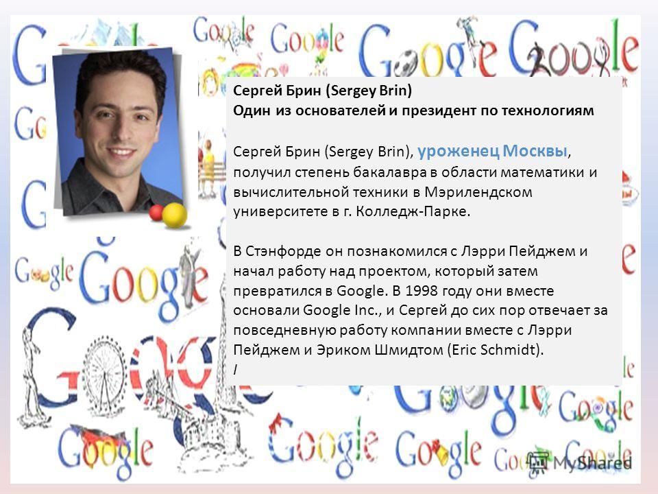 Сергей Брин (Sergey Brin) Один из основателей и президент по технологиям Сергей Брин (Sergey Brin), уроженец Москвы, получил степень бакалавра в области математики и вычислительной техники в Мэрилендском университете в г. Колледж-Парке. В Стэнфорде о
