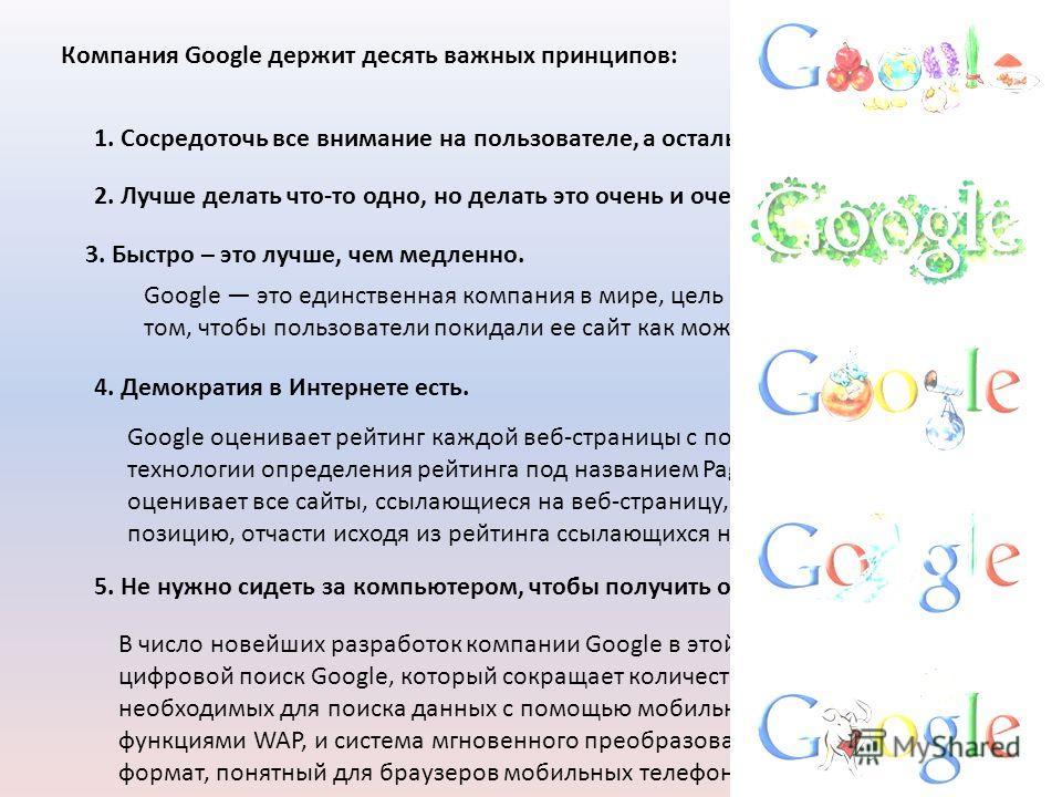 Компания Google открыла для себя десять важных принципов 1. Сосредоточь все внимание на пользователе, а остальное приложится. С момента основания компания Google поставила перед собой цель – предоставить пользователям максимально удобную и эффективну