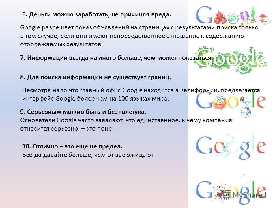 6. Деньги можно заработать, не причиняя вреда. Google разрешает показ объявлений на страницах с результатами поиска только в том случае, если они имеют непосредственное отношение к содержанию отображаемых результатов. 7. Информации всегда намного бол