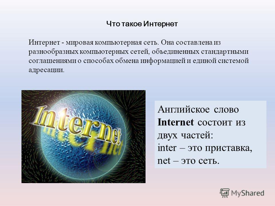 Что такое Интернет Интернет - мировая компьютерная сеть. Она составлена из разнообразных компьютерных сетей, объединенных стандартными соглашениями о способах обмена информацией и единой системой адресации. Английское слово Internet состоит из двух ч
