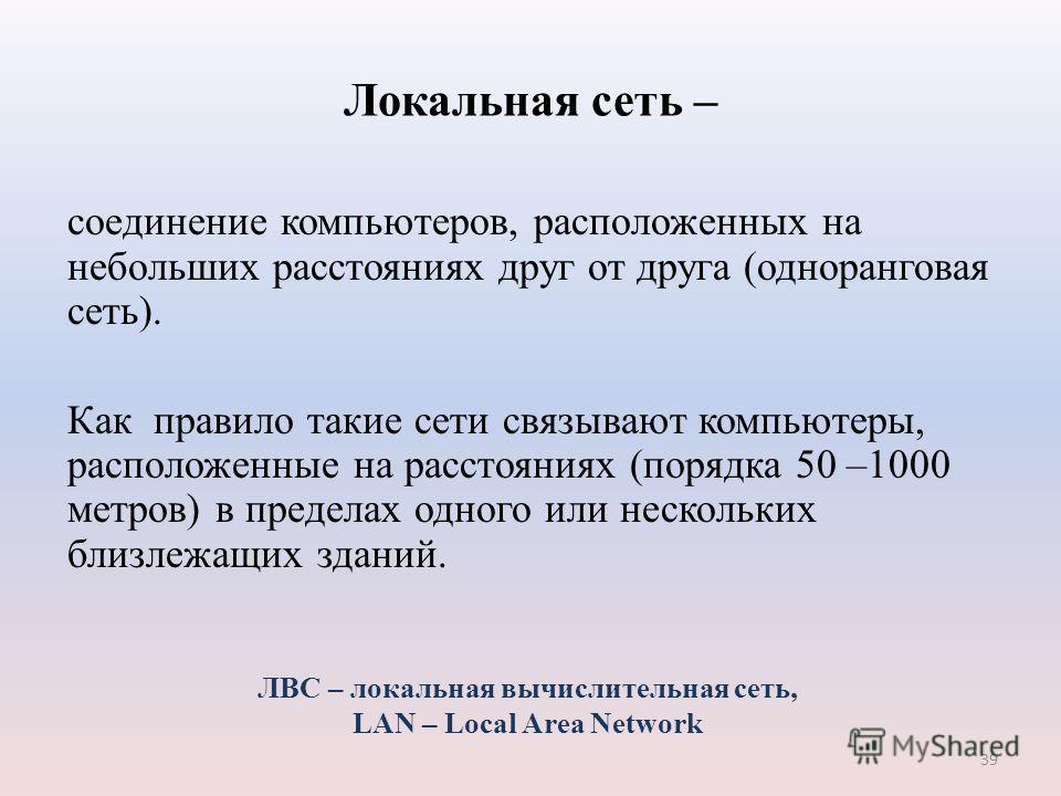 39 Локальная сеть – соединение компьютеров, расположенных на небольших расстояниях друг от друга (одноранговая сеть). Как правило такие сети связывают компьютеры, расположенные на расстояниях (порядка 50 –1000 метров) в пределах одного или нескольких