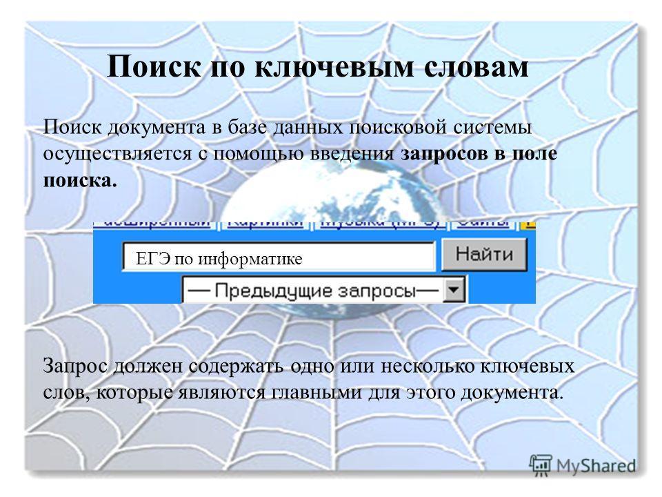 Поиск по ключевым словам Поиск документа в базе данных поисковой системы осуществляется с помощью введения запросов в поле поиска. Запрос должен содержать одно или несколько ключевых слов, которые являются главными для этого документа. ЕГЭ по информа