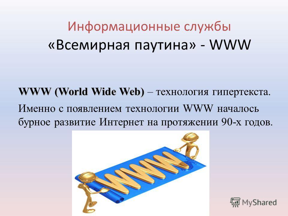 Информационные службы «Всемирная паутина» - WWW WWW (World Wide Web) WWW (World Wide Web) – технология гипертекста. Именно с появлением технологии WWW началось бурное развитие Интернет на протяжении 90-х годов.