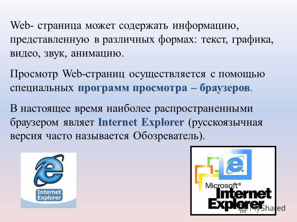 Web- страница может содержать информацию, представленную в различных формах: текст, графика, видео, звук, анимацию. программ просмотра – браузеров Просмотр Web-страниц осуществляется с помощью специальных программ просмотра – браузеров. Internet Expl