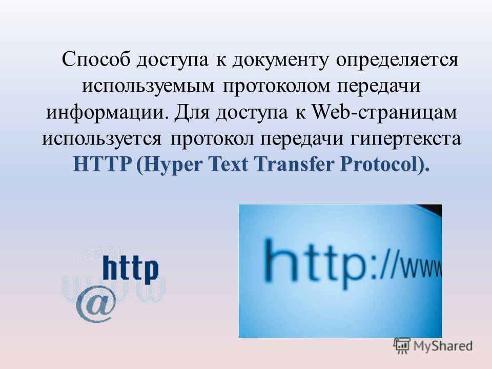 HTTP (Hyper Text Transfer Protocol). Способ доступа к документу определяется используемым протоколом передачи информации. Для доступа к Web-страницам используется протокол передачи гипертекста HTTP (Hyper Text Transfer Protocol).