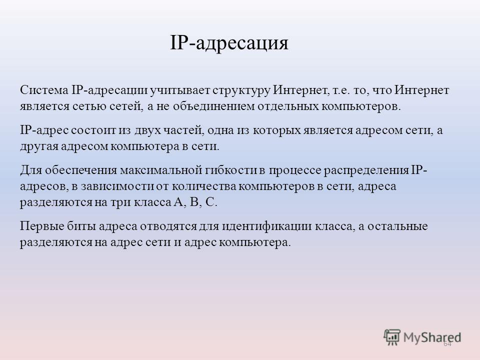 64 Система IP-адресации учитывает структуру Интернет, т.е. то, что Интернет является сетью сетей, а не объединением отдельных компьютеров. IP-адрес состоит из двух частей, одна из которых является адресом сети, а другая адресом компьютера в сети. Для