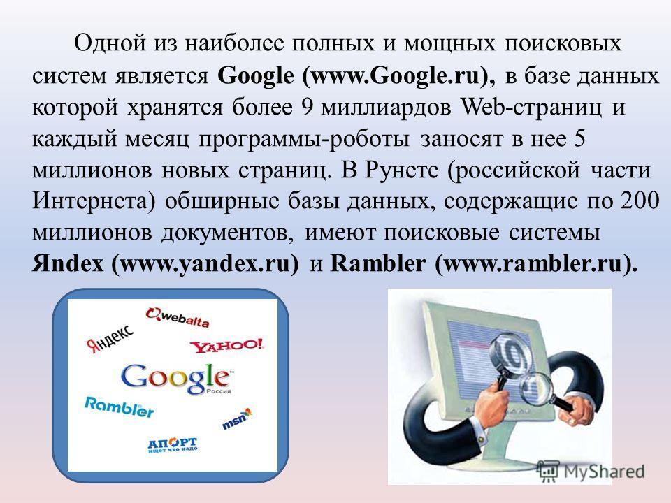 Одной из наиболее полных и мощных поисковых систем является Google (www.Google.ru), в базе данных которой хранятся более 9 миллиардов Web-страниц и каждый месяц программы-роботы заносят в нее 5 миллионов новых страниц. В Рунете (российской части Инте