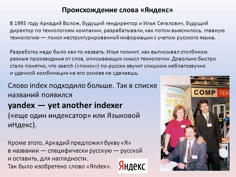 Происхождение слова «Яндекс» В 1993 году Аркадий Волож, будущий гендиректор и Илья Сегалович, будущий директор по технологиям компании, разрабатывали, как потом выяснилось, главную технологию поиск неструктурированной информации с учетом русского язы
