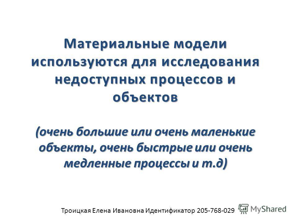Троицкая Елена Ивановна Идентификатор 205-768-029 Материальные модели используются для исследования недоступных процессов и объектов (очень большие или очень маленькие объекты, очень быстрые или очень медленные процессы и т.д)