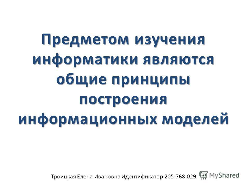 Троицкая Елена Ивановна Идентификатор 205-768-029 Предметом изучения информатики являются общие принципы построения информационных моделей