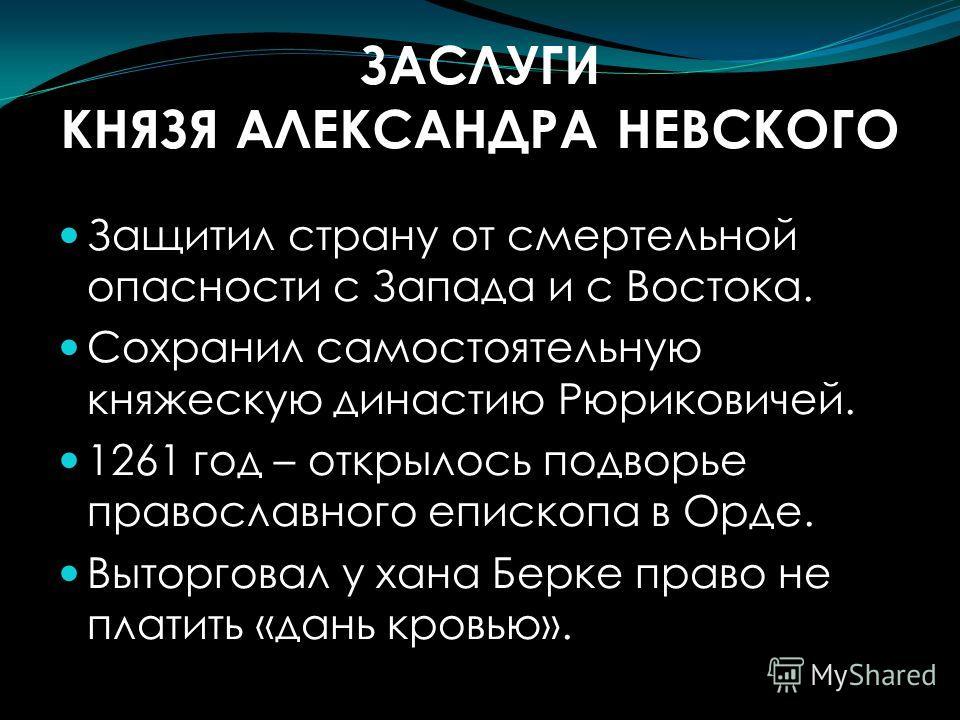 ЗАСЛУГИ КНЯЗЯ АЛЕКСАНДРА НЕВСКОГО Защитил страну от смертельной опасности с Запада и с Востока. Сохранил самостоятельную княжескую династию Рюриковичей. 1261 год – открылось подворье православного епископа в Орде. Выторговал у хана Берке право не пла