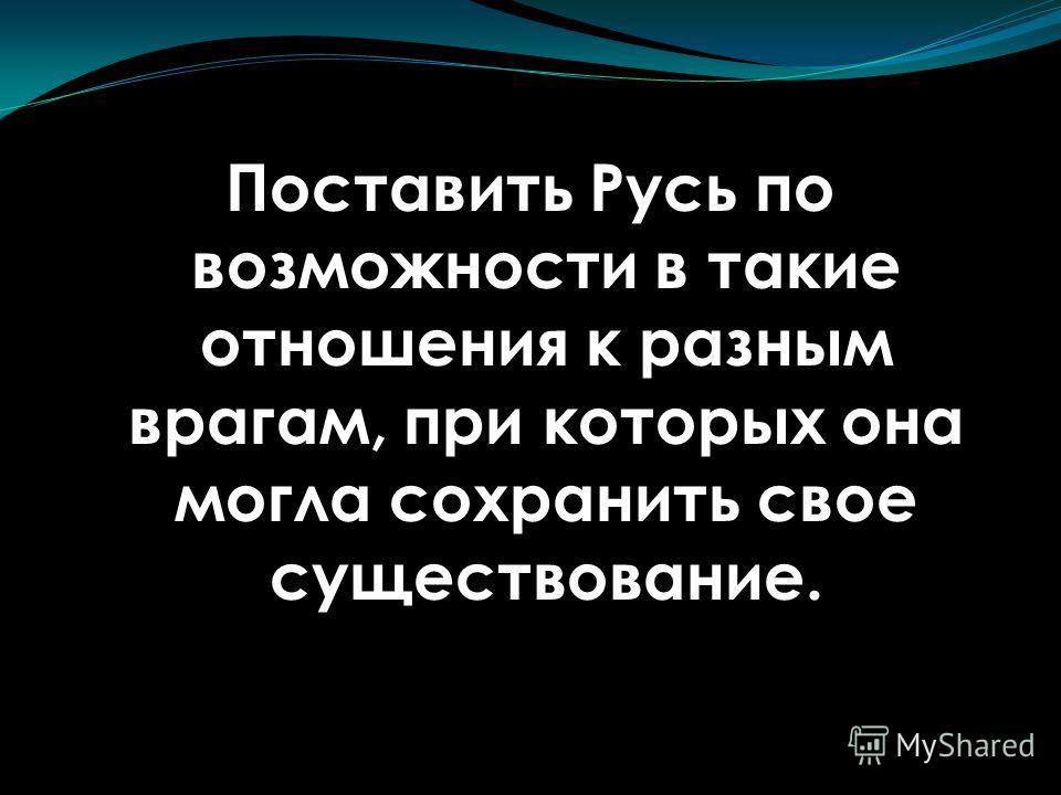 Поставить Русь по возможности в такие отношения к разным врагам, при которых она могла сохранить свое существование.