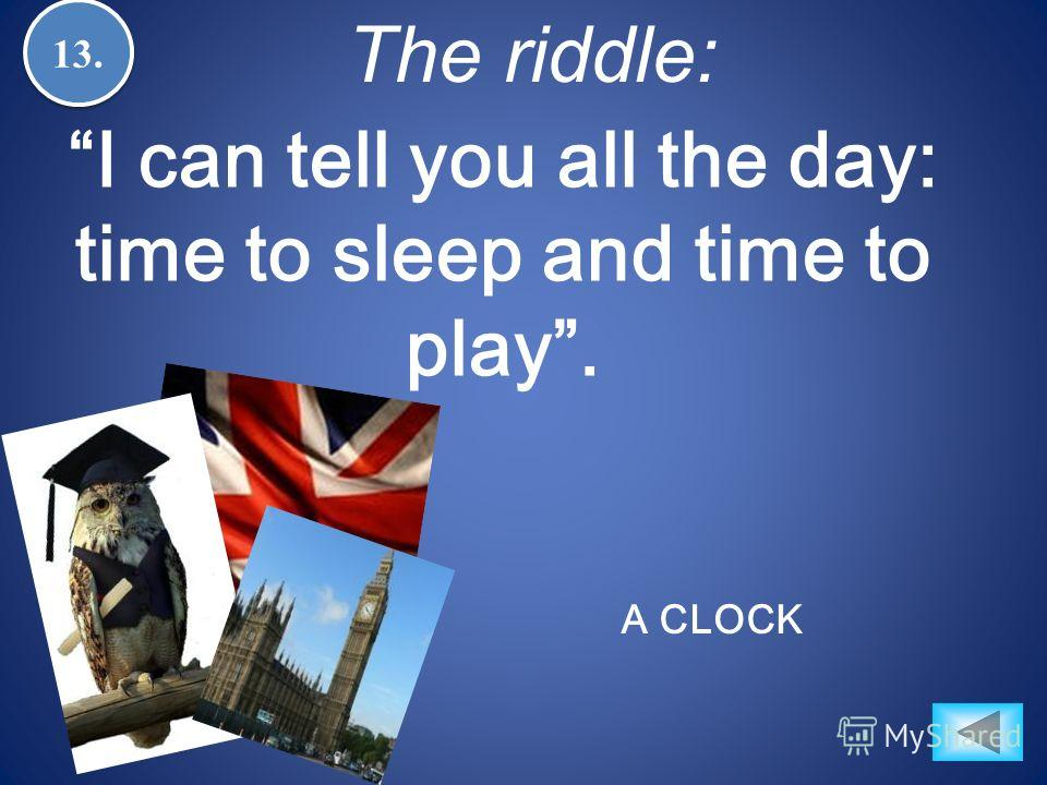 13. The riddle: A CLOCK I can tell you all the day: time to sleep and time to play.