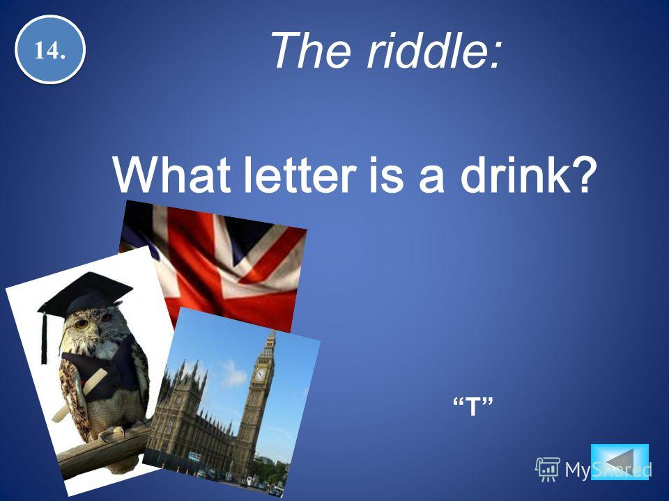 14. T The riddle: What letter is a drink?