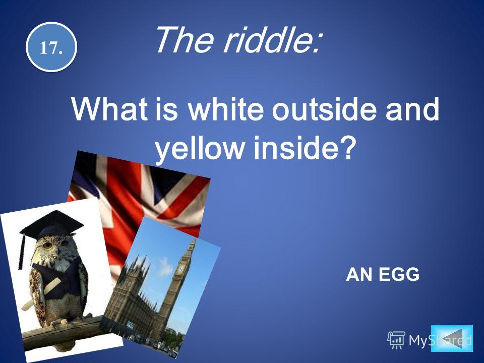 17. What is white outside and yellow inside? AN EGG The riddle: