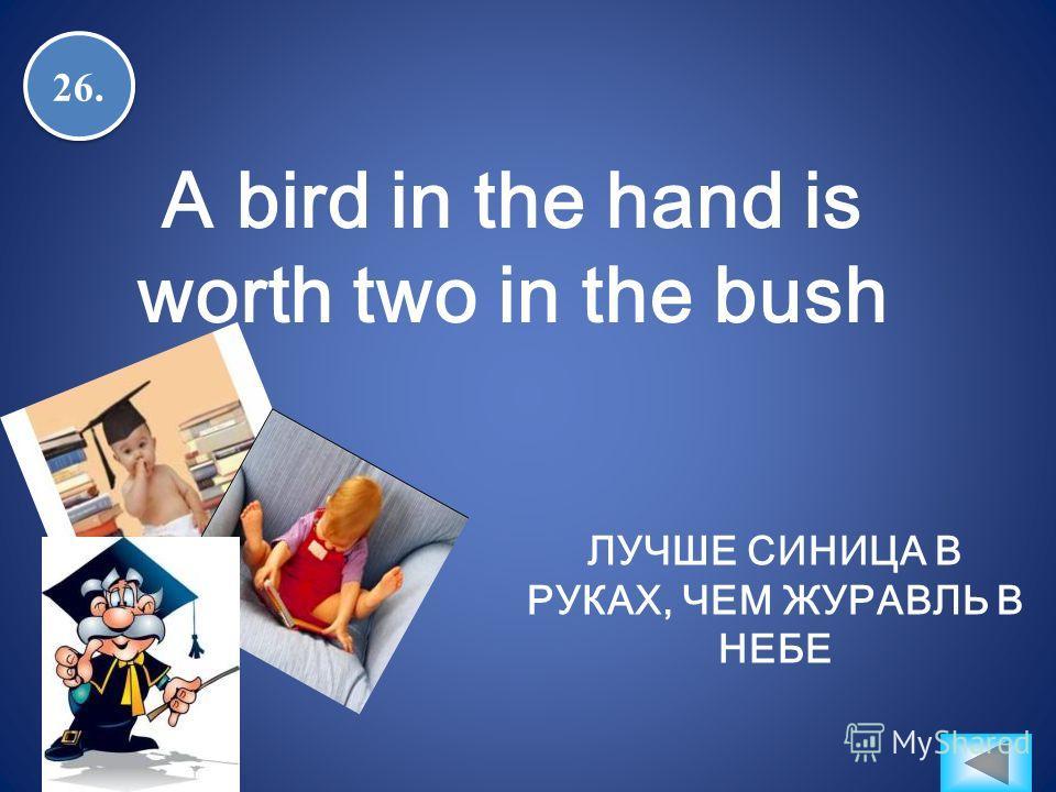 26. A bird in the hand is worth two in the bush ЛУЧШЕ СИНИЦА В РУКАХ, ЧЕМ ЖУРАВЛЬ В НЕБЕ