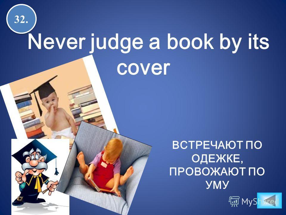 32. Never judge a book by its cover ВСТРЕЧАЮТ ПО ОДЕЖКЕ, ПРОВОЖАЮТ ПО УМУ