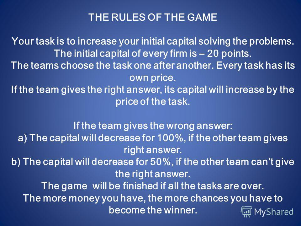 THE RULES OF THE GAME Your task is to increase your initial capital solving the problems. The initial capital of every firm is – 20 points. The teams choose the task one after another. Every task has its own price. If the team gives the right answer,