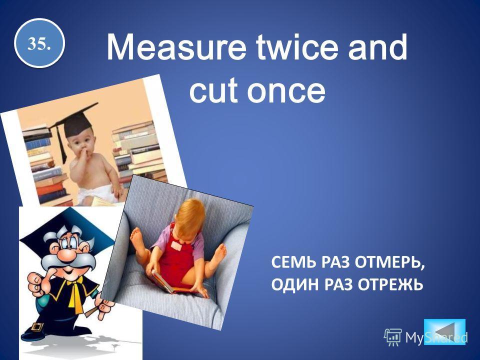 35. Measure twice and cut once СЕМЬ РАЗ ОТМЕРЬ, ОДИН РАЗ ОТРЕЖЬ