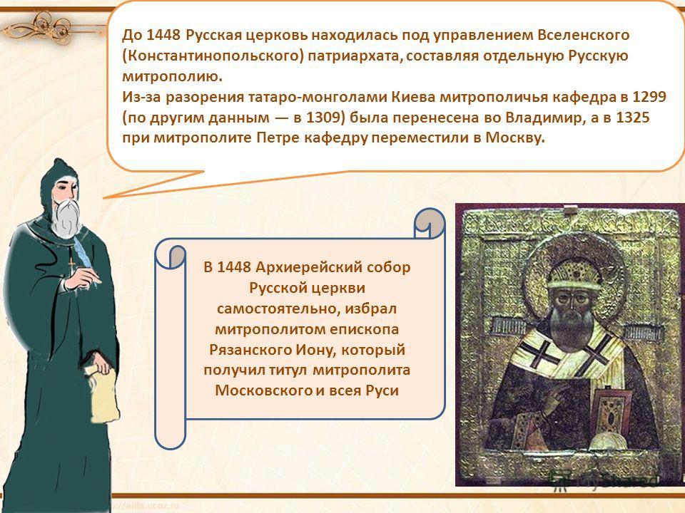 До 1448 Русская церковь находилась под управлением Вселенского (Константинопольского) патриархата, составляя отдельную Русскую митрополию. Из-за разорения татаро-монголами Киева митрополичья кафедра в 1299 (по другим данным в 1309) была перенесена во