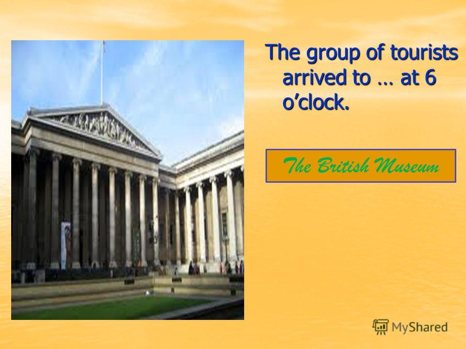 The group of tourists arrived to … at 6 oclock. The British Museum