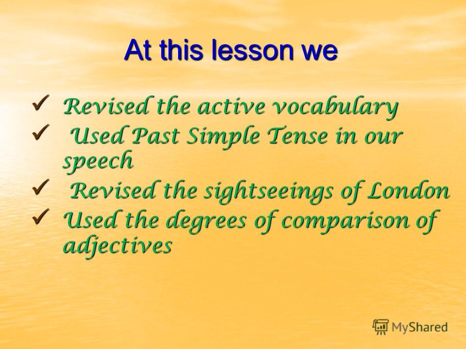 At this lesson we Revised the active vocabulary Revised the active vocabulary Used Past Simple Tense in our speech Used Past Simple Tense in our speech Revised the sightseeings of London Revised the sightseeings of London Used the degrees of comparis