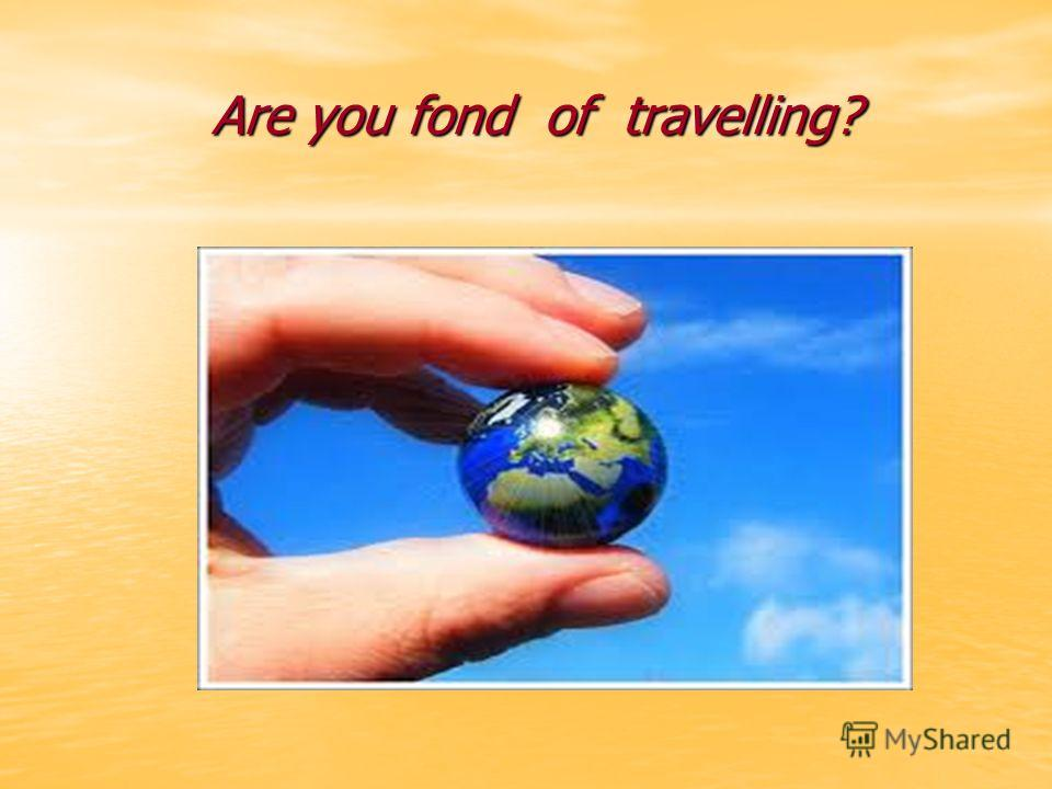 Are you fond of travelling? Are you fond of travelling?