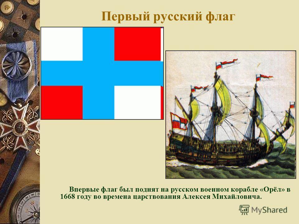 Первый русский флаг Впервые флаг был поднят на русском военном корабле «Орёл» в 1668 году во времена царствования Алексея Михайловича.