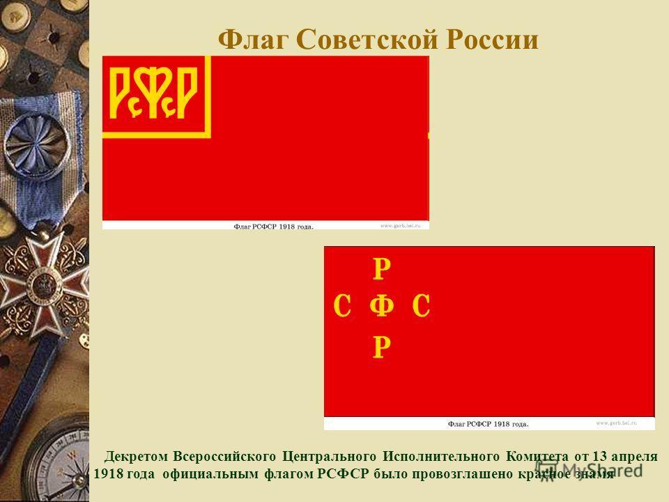 Флаг Советской России Декретом Всероссийского Центрального Исполнительного Комитета от 13 апреля 1918 года официальным флагом РСФСР было провозглашено красное знамя