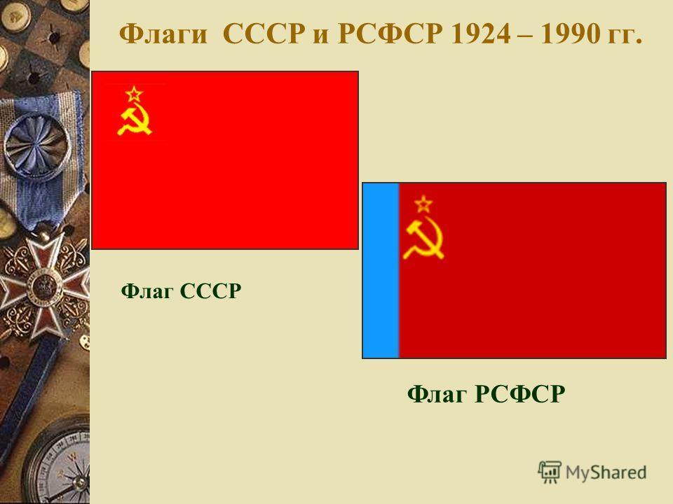 Флаги СССР и РСФСР 1924 – 1990 гг. Флаг СССР Флаг РСФСР