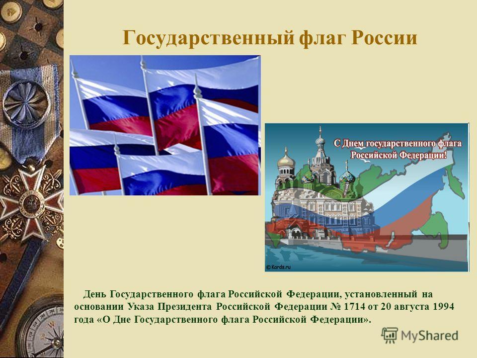 Государственный флаг России День Государственного флага Российской Федерации, установленный на основании Указа Президента Российской Федерации 1714 от 20 августа 1994 года «О Дне Государственного флага Российской Федерации».