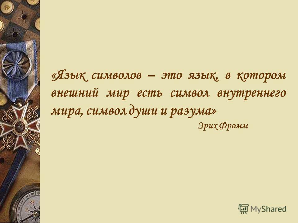 «Язык символов – это язык, в котором внешний мир есть символ внутреннего мира, символ души и разума» Эрих Фромм
