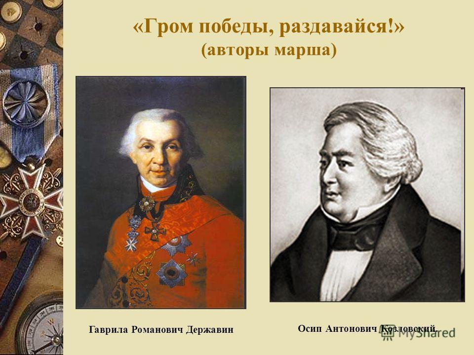 «Гром победы, раздавайся!» (авторы марша) Гаврила Романович Державин Осип Антонович Козловский.