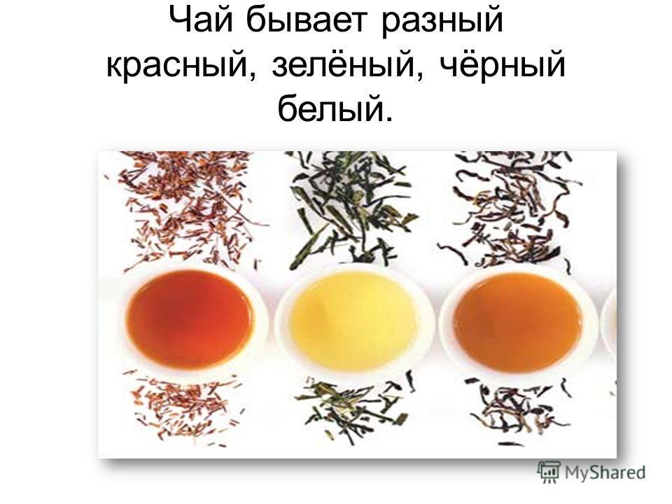 Чай бывает разный красный, зелёный, чёрный белый.