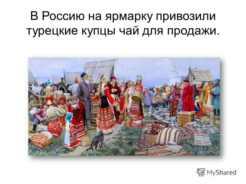 В Россию на ярмарку привозили турецкие купцы чай для продажи.
