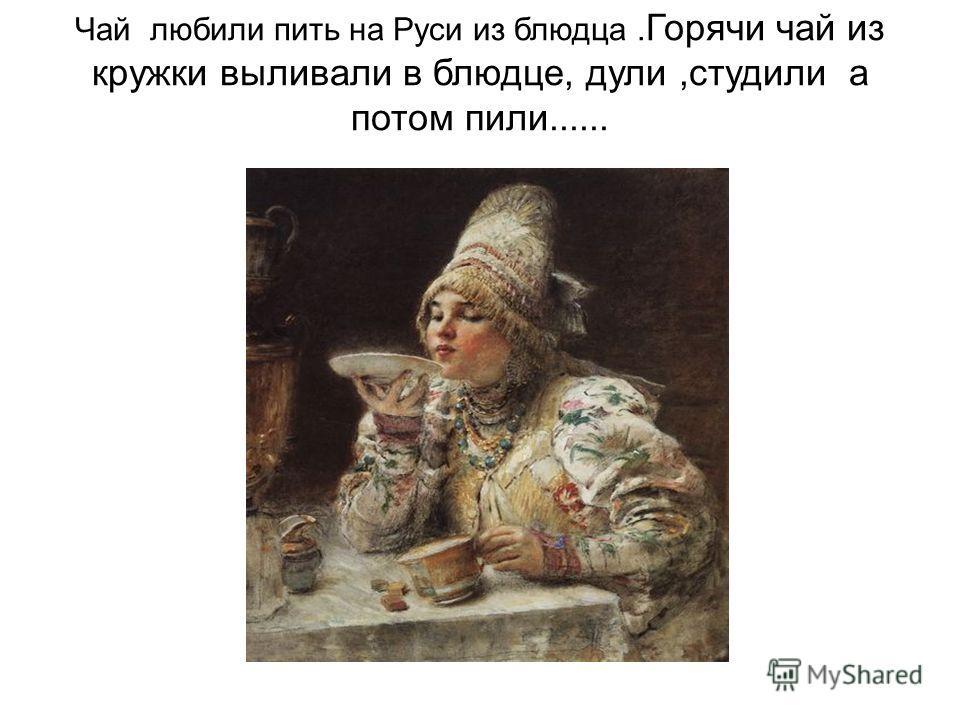 Чай любили пить на Руси из блюдца. Горячи чай из кружки выливали в блюдце, дули, студили а потом пили......