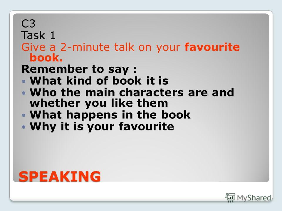SPEAKING С3 Task 1 Give a 2-minute talk on your favourite book. Remember to say : What kind of book it is Who the main characters are and whether you like them What happens in the book Why it is your favourite