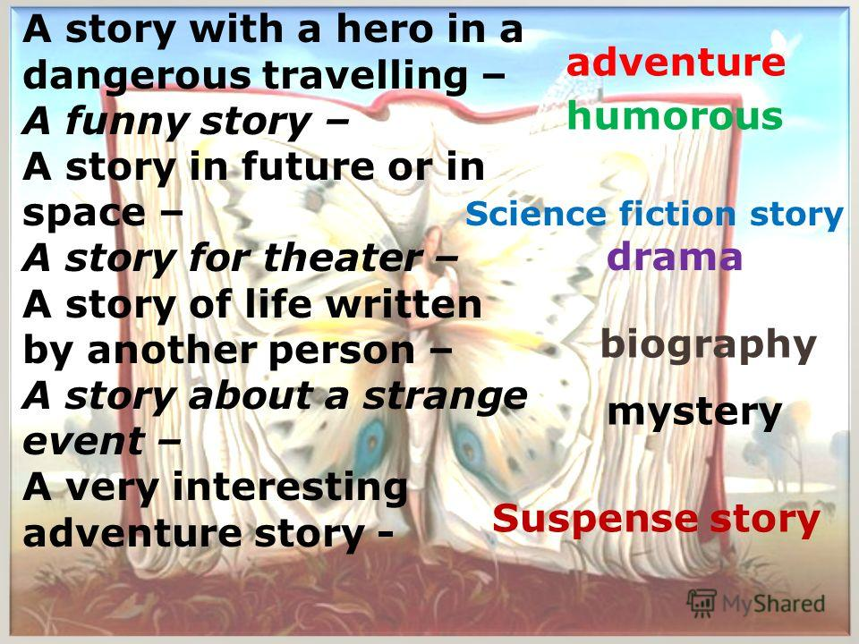 A story with a hero in a dangerous travelling – A funny story – A story in future or in space – A story for theater – A story of life written by another person – A story about a strange event – A very interesting adventure story - adventure humorous