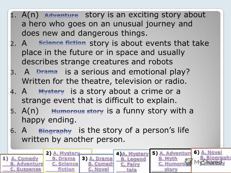 1. A(n) story is an exciting story about a hero who goes on an unusual journey and does new and dangerous things. 2. A story is about events that take place in the future or in space and usually describes strange creatures and robots 3. A is a seriou