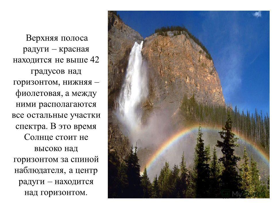 Верхняя полоса радуги – красная находится не выше 42 градусов над горизонтом, нижняя – фиолетовая, а между ними располагаются все остальные участки спектра. В это время Солнце стоит не высоко над горизонтом за спиной наблюдателя, а центр радуги – нах