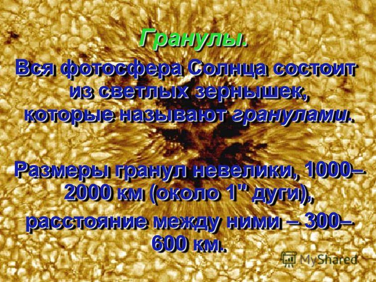 Солнце – газовый шар, не имеющий четких границ. Однако мы видим его резко очерченным потому, что практически все излучение Солнца исходит из фотосферы.