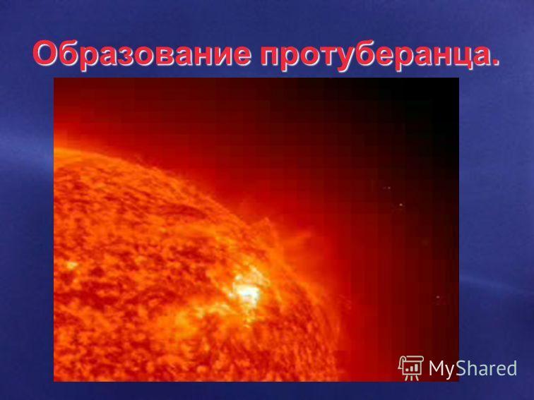 На фоне гранул можно наблюдать протуберанцы, факелы, солнечные пятна и др Развитие протуберанца